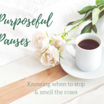 Purposeful Pauses: Knowing When to Stop & Smell the Roses